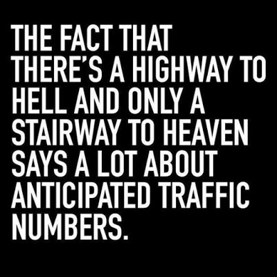 the fact that there's a highway to hell and only a staircase to heaven....
