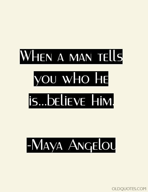 maya angelou when a man tells you who he is...