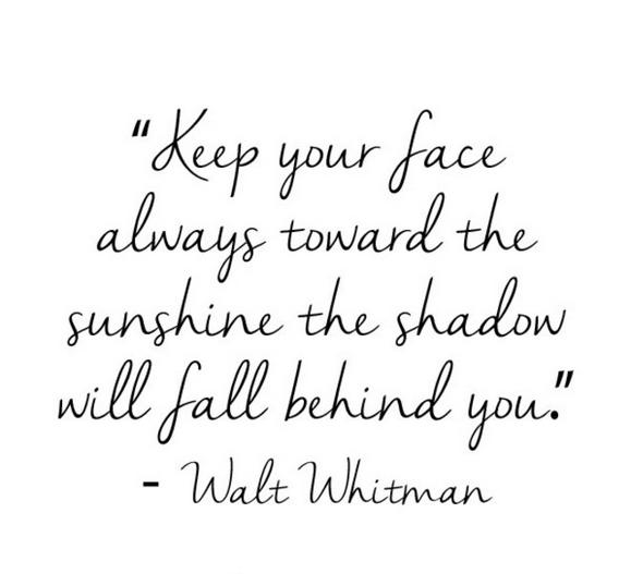 Walt Whitman keep your face always toward the sunshine the...
